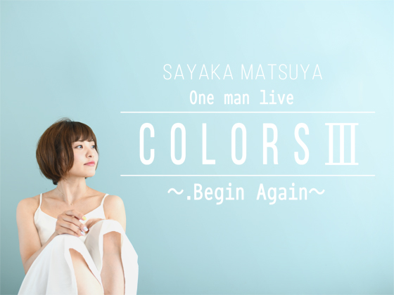 SAYAKA MATSUYA One man live COLORSⅢ ~.Begin Again~